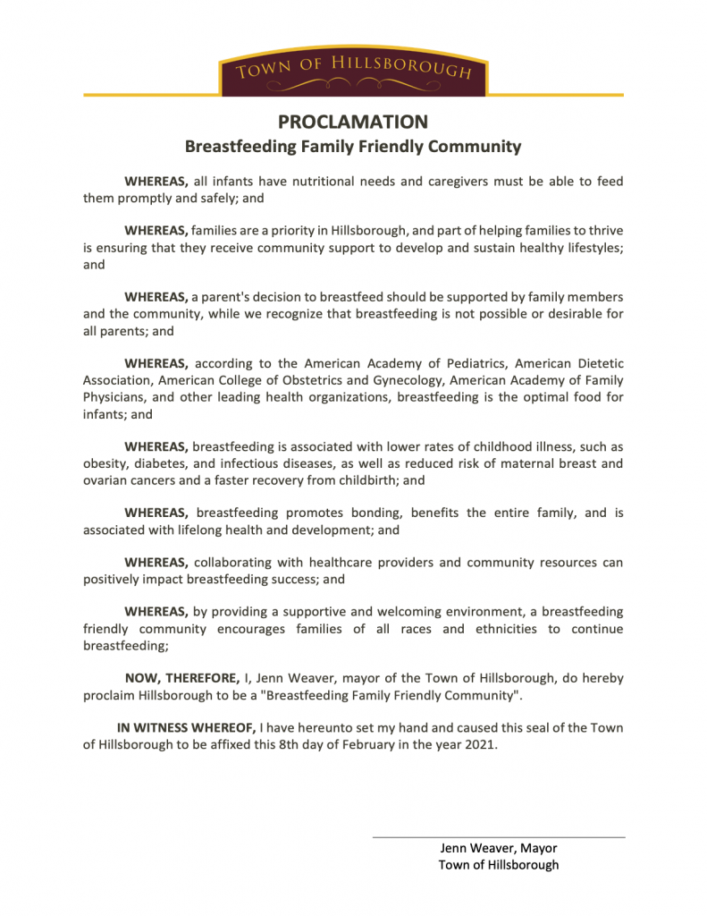 """Text: Town of Hillsborough, PROCLAMATION, Breastfeeding Family Friendly Community, WHEREAS, all infants have nutritional needs and caregivers must be able to feed them promptly and safely; and WHEREAS, families are a priority in Hillsborough, and part of helping families to thrive is ensuring that they receive community support to develop and sustain healthy lifestyles; and WHEREAS, a parent's decision to breastfeed should be supported by family members and the community, while we recognize that breastfeeding is not possible or desirable for all parents; and WHEREAS, according to the American Academy of Pediatrics, American Dietetic Association, American College of Obstetrics and Gynecology, American Academy of Family Physicians, and other leading health organizations, breastfeeding is the optimal food for infants; and WHEREAS, breastfeeding is associated with lower rates of childhood illness, such as obesity, diabetes, and infectious diseases, as well as reduced risk of maternal breast and ovarian cancers and a faster recovery from childbirth; and WHEREAS, breastfeeding promotes bonding, benefits the entire family, and is associated with lifelong health and development; and WHEREAS, collaborating with healthcare providers and community resources can positively impact breastfeeding success; and WHEREAS, by providing a supportive and welcoming environment, a breastfeeding friendly community encourages families of all races and ethnicities to continue breastfeeding; NOW, THEREFORE, I, Jenn Weaver, mayor of the Town of Hillsborough, do hereby proclaim Hillsborough to be a """"Breastfeeding Family Friendly Community"""". IN WITNESS WHEREOF, I have hereunto set my hand and caused this seal of the Town of Hillsborough to be affixed this 8th day of February in the year 2021. Jenn Weaver, Mayor Town of Hillsborough"""